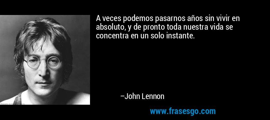 A veces podemos pasarnos años sin vivir en absoluto, y de pronto toda nuestra vida se concentra en un solo instante. – John Lennon