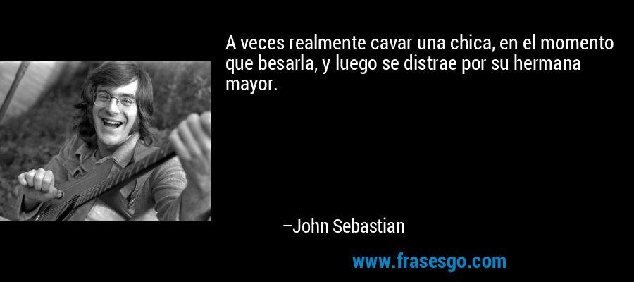 A veces realmente cavar una chica, en el momento que besarla, y luego se distrae por su hermana mayor. – John Sebastian
