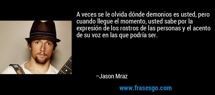 A veces se le olvida dónde demonios es usted, pero cuando llegue el momento, usted sabe por la expresión de los rostros de las personas y el acento de su voz en las que podría ser. – Jason Mraz
