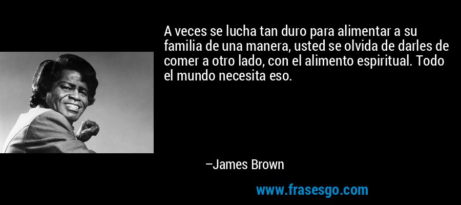 A veces se lucha tan duro para alimentar a su familia de una manera, usted se olvida de darles de comer a otro lado, con el alimento espiritual. Todo el mundo necesita eso. – James Brown