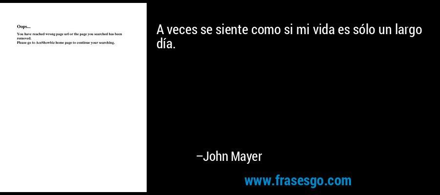 A veces se siente como si mi vida es sólo un largo día. – John Mayer
