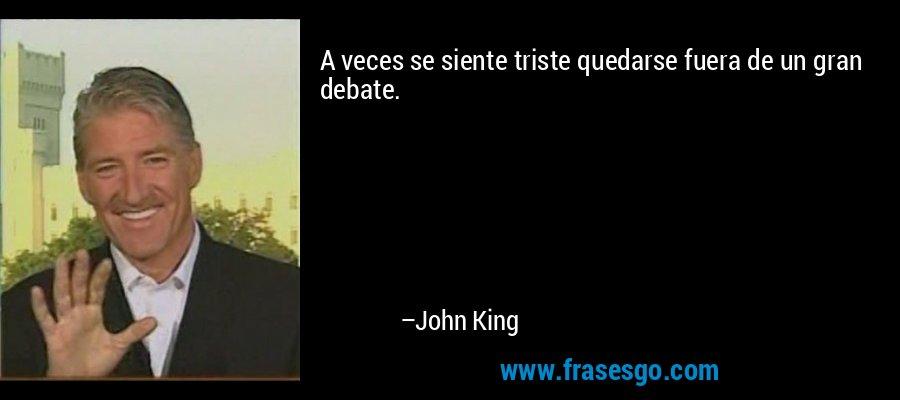 A veces se siente triste quedarse fuera de un gran debate. – John King