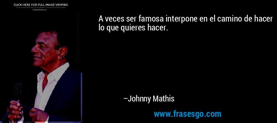A veces ser famosa interpone en el camino de hacer lo que quieres hacer. – Johnny Mathis