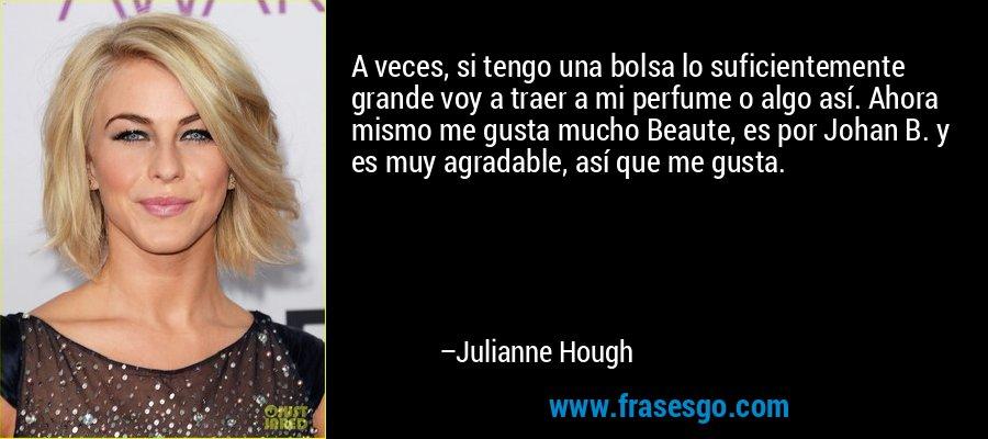 A veces, si tengo una bolsa lo suficientemente grande voy a traer a mi perfume o algo así. Ahora mismo me gusta mucho Beaute, es por Johan B. y es muy agradable, así que me gusta. – Julianne Hough