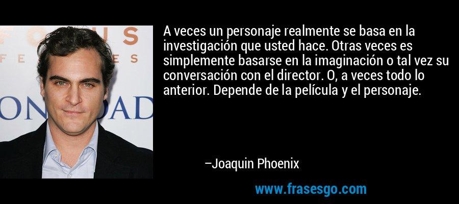 A veces un personaje realmente se basa en la investigación que usted hace. Otras veces es simplemente basarse en la imaginación o tal vez su conversación con el director. O, a veces todo lo anterior. Depende de la película y el personaje. – Joaquin Phoenix