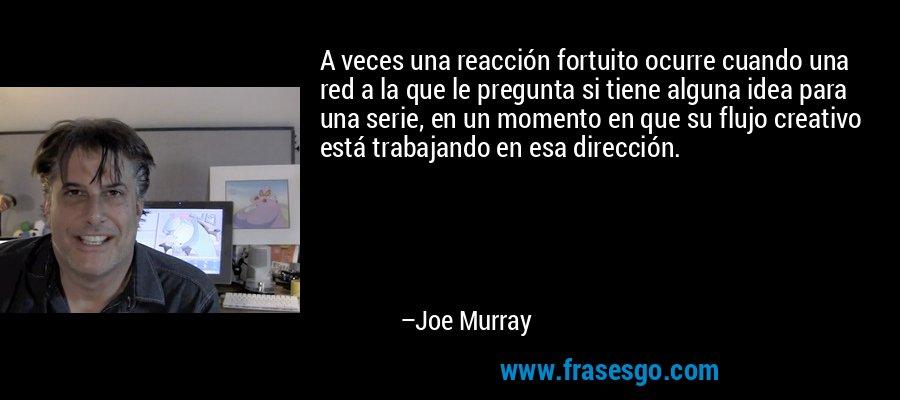 A veces una reacción fortuito ocurre cuando una red a la que le pregunta si tiene alguna idea para una serie, en un momento en que su flujo creativo está trabajando en esa dirección. – Joe Murray