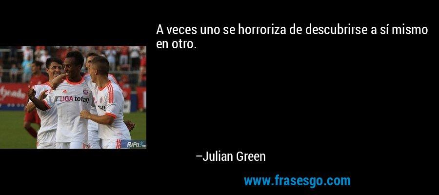 A veces uno se horroriza de descubrirse a sí mismo en otro. – Julian Green