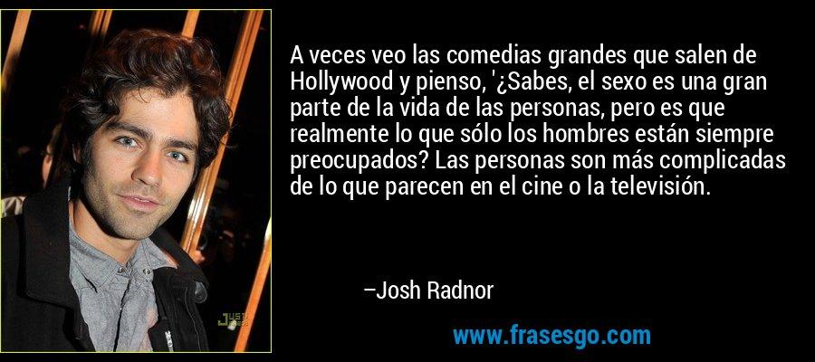 A veces veo las comedias grandes que salen de Hollywood y pienso, '¿Sabes, el sexo es una gran parte de la vida de las personas, pero es que realmente lo que sólo los hombres están siempre preocupados? Las personas son más complicadas de lo que parecen en el cine o la televisión. – Josh Radnor