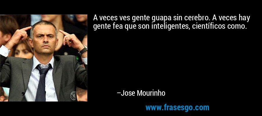 A veces ves gente guapa sin cerebro. A veces hay gente fea que son inteligentes, científicos como. – Jose Mourinho