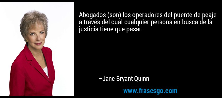 Abogados (son) los operadores del puente de peaje a través del cual cualquier persona en busca de la justicia tiene que pasar. – Jane Bryant Quinn