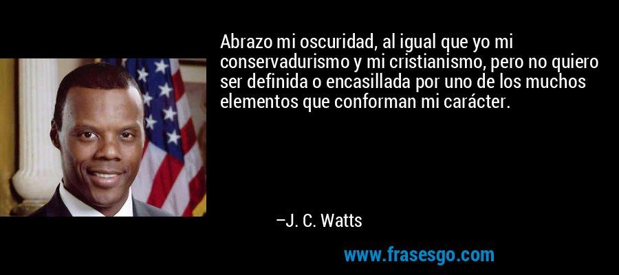 Abrazo mi oscuridad, al igual que yo mi conservadurismo y mi cristianismo, pero no quiero ser definida o encasillada por uno de los muchos elementos que conforman mi carácter. – J. C. Watts