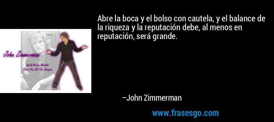 Abre la boca y el bolso con cautela, y el balance de la riqueza y la reputación debe, al menos en reputación, será grande. – John Zimmerman