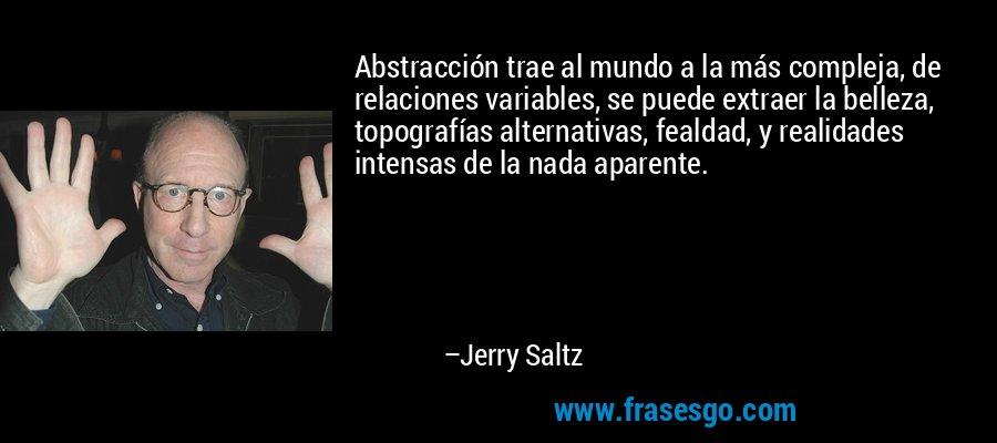 Abstracción trae al mundo a la más compleja, de relaciones variables, se puede extraer la belleza, topografías alternativas, fealdad, y realidades intensas de la nada aparente. – Jerry Saltz