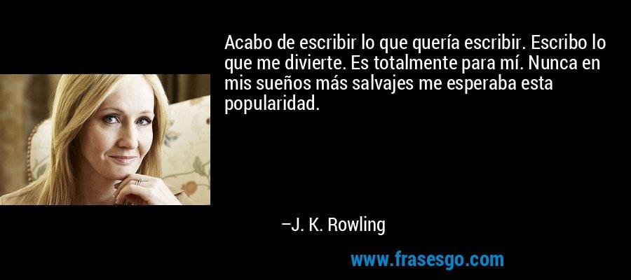 Acabo de escribir lo que quería escribir. Escribo lo que me divierte. Es totalmente para mí. Nunca en mis sueños más salvajes me esperaba esta popularidad. – J. K. Rowling