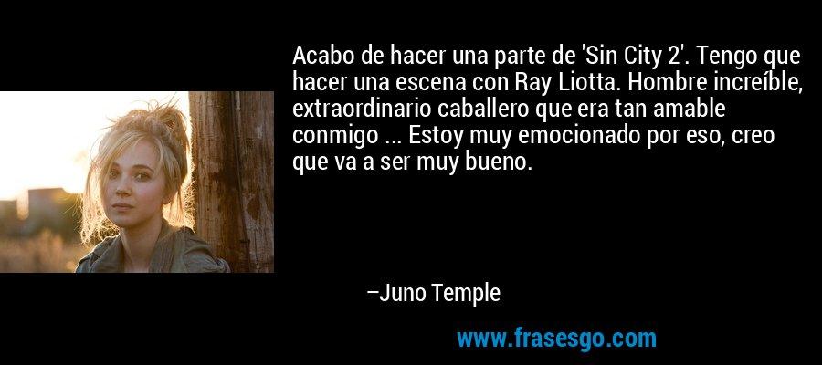 Acabo de hacer una parte de 'Sin City 2'. Tengo que hacer una escena con Ray Liotta. Hombre increíble, extraordinario caballero que era tan amable conmigo ... Estoy muy emocionado por eso, creo que va a ser muy bueno. – Juno Temple