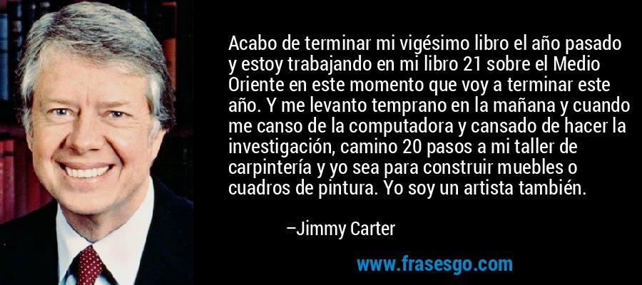 Acabo de terminar mi vigésimo libro el año pasado y estoy trabajando en mi libro 21 sobre el Medio Oriente en este momento que voy a terminar este año. Y me levanto temprano en la mañana y cuando me canso de la computadora y cansado de hacer la investigación, camino 20 pasos a mi taller de carpintería y yo sea para construir muebles o cuadros de pintura. Yo soy un artista también. – Jimmy Carter
