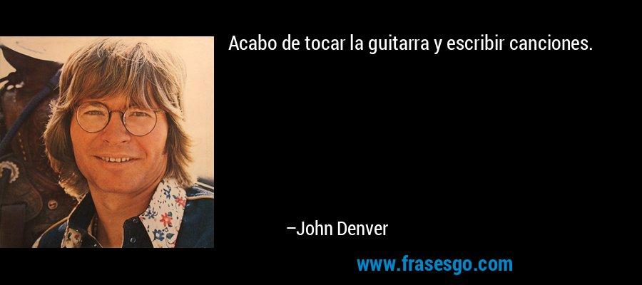 Acabo de tocar la guitarra y escribir canciones. – John Denver