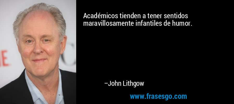Académicos tienden a tener sentidos maravillosamente infantiles de humor. – John Lithgow