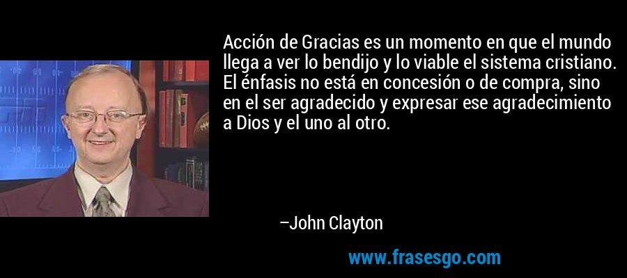 Acción de Gracias es un momento en que el mundo llega a ver lo bendijo y lo viable el sistema cristiano. El énfasis no está en concesión o de compra, sino en el ser agradecido y expresar ese agradecimiento a Dios y el uno al otro. – John Clayton