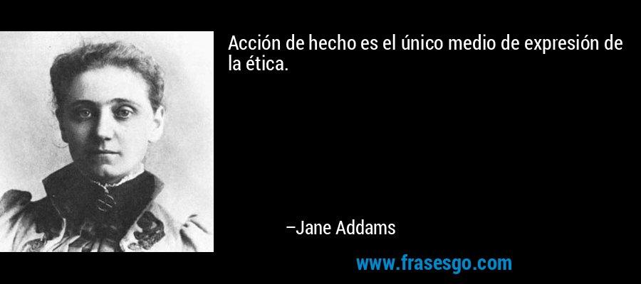 Acción de hecho es el único medio de expresión de la ética. – Jane Addams