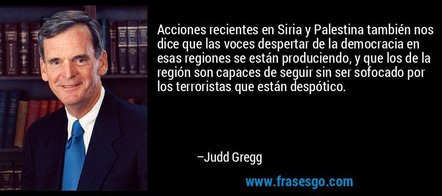 Acciones recientes en Siria y Palestina también nos dice que las voces despertar de la democracia en esas regiones se están produciendo, y que los de la región son capaces de seguir sin ser sofocado por los terroristas que están despótico. – Judd Gregg