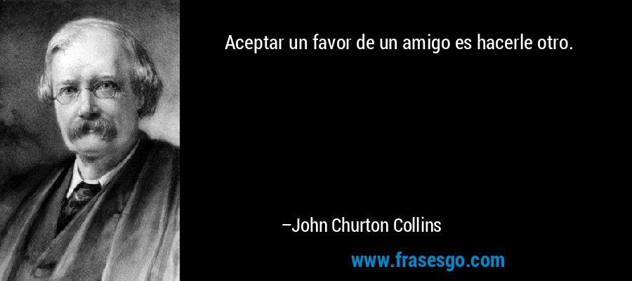 Aceptar un favor de un amigo es hacerle otro. – John Churton Collins