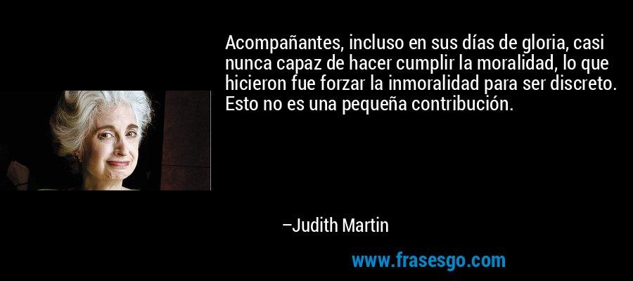 Acompañantes, incluso en sus días de gloria, casi nunca capaz de hacer cumplir la moralidad, lo que hicieron fue forzar la inmoralidad para ser discreto. Esto no es una pequeña contribución. – Judith Martin