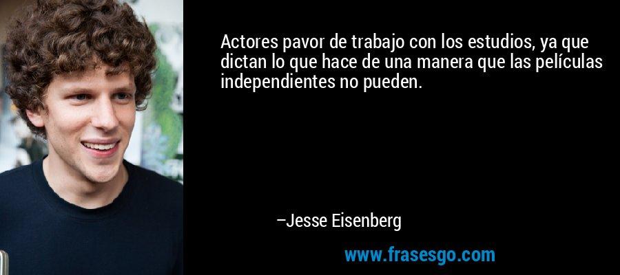 Actores pavor de trabajo con los estudios, ya que dictan lo que hace de una manera que las películas independientes no pueden. – Jesse Eisenberg