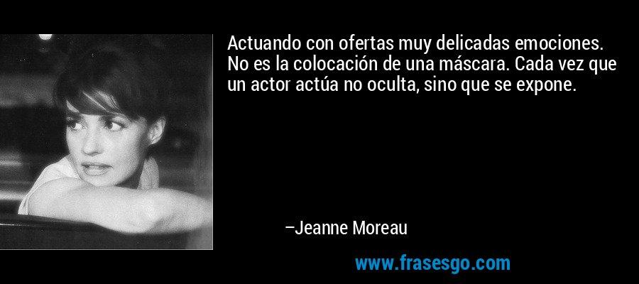 Actuando con ofertas muy delicadas emociones. No es la colocación de una máscara. Cada vez que un actor actúa no oculta, sino que se expone. – Jeanne Moreau