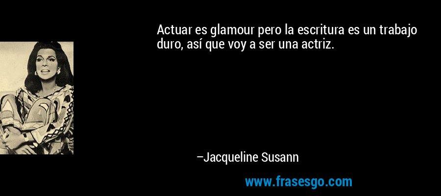 Actuar es glamour pero la escritura es un trabajo duro, así que voy a ser una actriz. – Jacqueline Susann