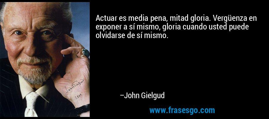 Actuar es media pena, mitad gloria. Vergüenza en exponer a sí mismo, gloria cuando usted puede olvidarse de sí mismo. – John Gielgud