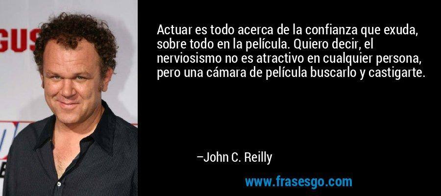Actuar es todo acerca de la confianza que exuda, sobre todo en la película. Quiero decir, el nerviosismo no es atractivo en cualquier persona, pero una cámara de película buscarlo y castigarte. – John C. Reilly