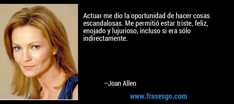 Actuar me dio la oportunidad de hacer cosas escandalosas. Me permitió estar triste, feliz, enojado y lujurioso, incluso si era sólo indirectamente. – Joan Allen