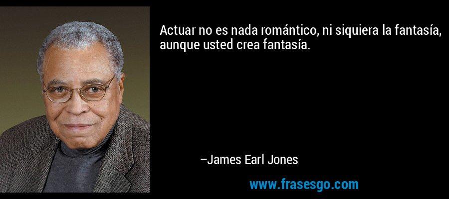 Actuar no es nada romántico, ni siquiera la fantasía, aunque usted crea fantasía. – James Earl Jones