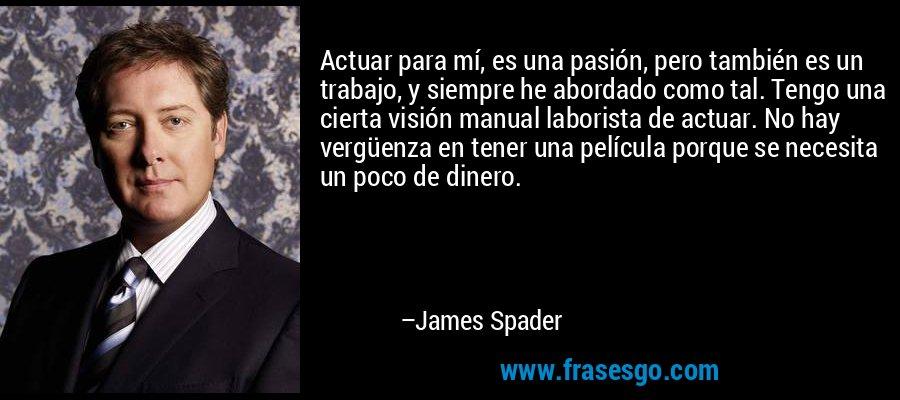 Actuar para mí, es una pasión, pero también es un trabajo, y siempre he abordado como tal. Tengo una cierta visión manual laborista de actuar. No hay vergüenza en tener una película porque se necesita un poco de dinero. – James Spader