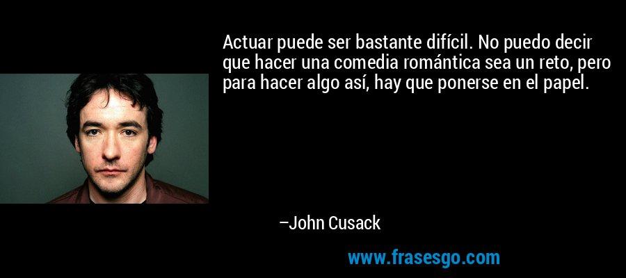 Actuar puede ser bastante difícil. No puedo decir que hacer una comedia romántica sea un reto, pero para hacer algo así, hay que ponerse en el papel. – John Cusack