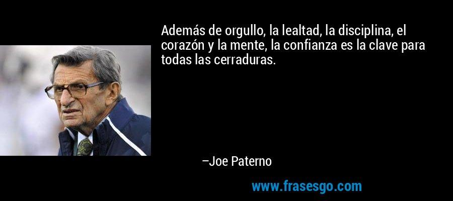 Además de orgullo, la lealtad, la disciplina, el corazón y la mente, la confianza es la clave para todas las cerraduras. – Joe Paterno