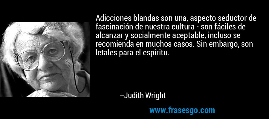 Adicciones blandas son una, aspecto seductor de fascinación de nuestra cultura - son fáciles de alcanzar y socialmente aceptable, incluso se recomienda en muchos casos. Sin embargo, son letales para el espíritu. – Judith Wright