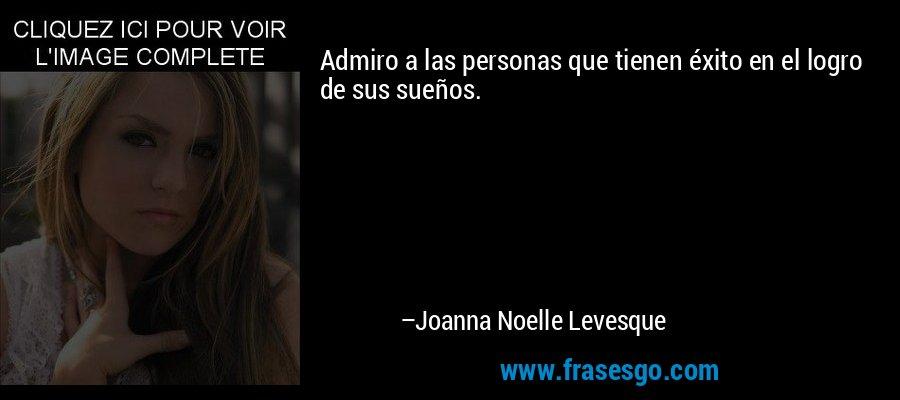Admiro a las personas que tienen éxito en el logro de sus sueños. – Joanna Noelle Levesque