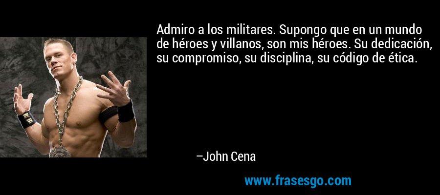 Admiro a los militares. Supongo que en un mundo de héroes y villanos, son mis héroes. Su dedicación, su compromiso, su disciplina, su código de ética. – John Cena