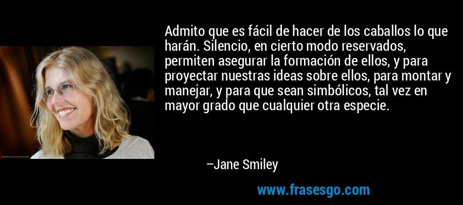Admito que es fácil de hacer de los caballos lo que harán. Silencio, en cierto modo reservados, permiten asegurar la formación de ellos, y para proyectar nuestras ideas sobre ellos, para montar y manejar, y para que sean simbólicos, tal vez en mayor grado que cualquier otra especie. – Jane Smiley