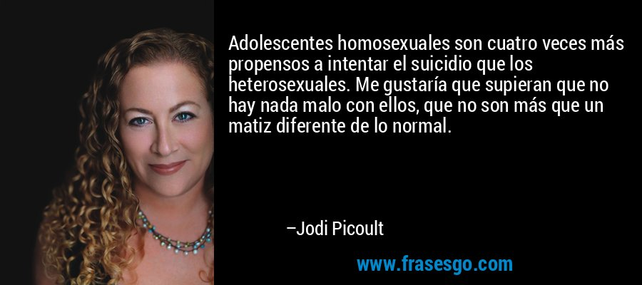 Adolescentes homosexuales son cuatro veces más propensos a intentar el suicidio que los heterosexuales. Me gustaría que supieran que no hay nada malo con ellos, que no son más que un matiz diferente de lo normal. – Jodi Picoult