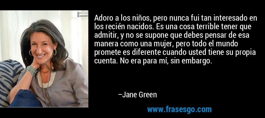 Adoro a los niños, pero nunca fui tan interesado en los recién nacidos. Es una cosa terrible tener que admitir, y no se supone que debes pensar de esa manera como una mujer, pero todo el mundo promete es diferente cuando usted tiene su propia cuenta. No era para mí, sin embargo. – Jane Green