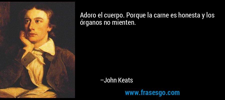 Adoro el cuerpo. Porque la carne es honesta y los órganos no mienten. – John Keats