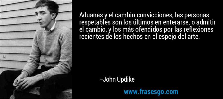 Aduanas y el cambio convicciones, las personas respetables son los últimos en enterarse, o admitir el cambio, y los más ofendidos por las reflexiones recientes de los hechos en el espejo del arte. – John Updike