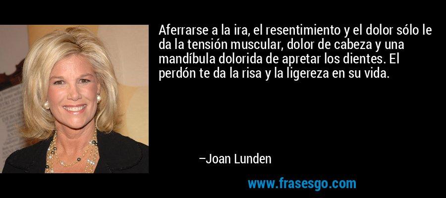 Aferrarse a la ira, el resentimiento y el dolor sólo le da la tensión muscular, dolor de cabeza y una mandíbula dolorida de apretar los dientes. El perdón te da la risa y la ligereza en su vida. – Joan Lunden