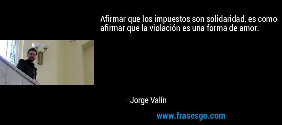 Afirmar que los impuestos son solidaridad, es como afirmar que la violación es una forma de amor. – Jorge Valín