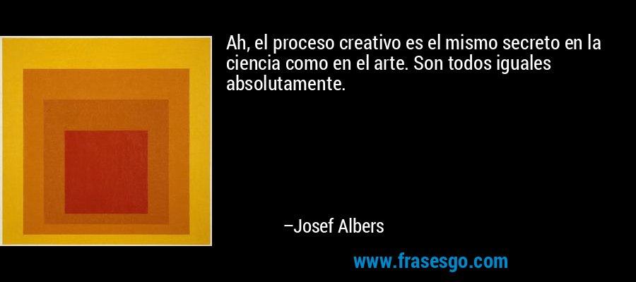 Ah, el proceso creativo es el mismo secreto en la ciencia como en el arte. Son todos iguales absolutamente. – Josef Albers