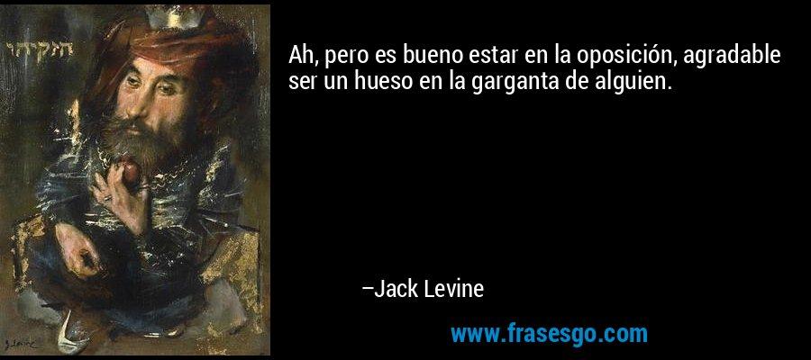 Ah, pero es bueno estar en la oposición, agradable ser un hueso en la garganta de alguien. – Jack Levine