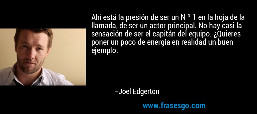 Ahí está la presión de ser un N º 1 en la hoja de la llamada, de ser un actor principal. No hay casi la sensación de ser el capitán del equipo. ¿Quieres poner un poco de energía en realidad un buen ejemplo. – Joel Edgerton